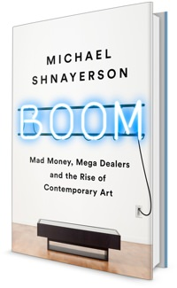 Boom: Mad Money, Megadealers, and the Rise of Contemporary Art by Michael Shnayerson